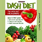 DASH Diet, 2nd Edition: The DASH Diet for Beginners: DASH Diet Quick Start Guide with 35 Fat-Blasting Tips + 21 Quick & Tasty Recipes That Will Lower Your Blood Pressure! | Linda Westwood