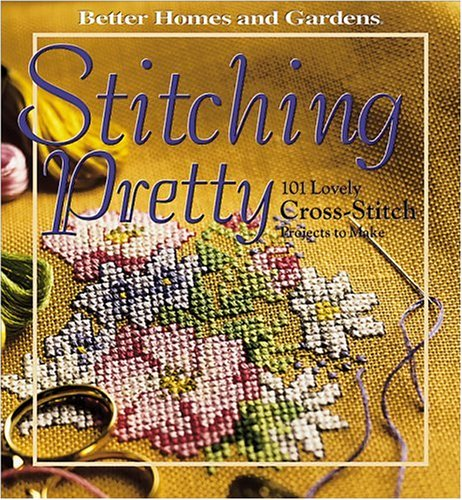 Stitching Pretty: 101 Lovely Cross-Stitch Projects to Make (Better Homes and Gardens) (Gardens And Cross Homes Stitch Better)