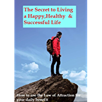 The Secret to Live a Happy,Healthy and Successful Life: Learn how to use the Law of Attraction to live the life of your dreams (English Edition)