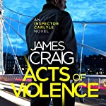 Acts of Violence: Inspector Carlyle, Book 10 | James Craig