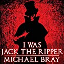 I Was Jack the Ripper: The Complete Novel Audiobook by Michael Bray Narrated by Jamie Cutler