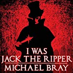 I Was Jack the Ripper: The Complete Novel | Michael Bray