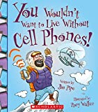 You Wouldn t Want to Live Without Cell Phones