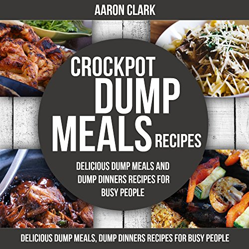CROCK POT: Delicious Dump Meals, Dump Dinners Recipes for Busy People (Dump Meals, Freezer Meals, Crock Pot Recipes Cookbook, Crockpot Recipes Cookbook, Slow Cooker Cookbook) by Aaron Clark