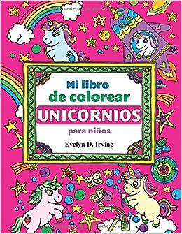Mi Libro de Colorear Unicornios para Niños: Mágicos dibujos de unicornios para pintar: Amazon.es: Evelyn D. Irving: Libros
