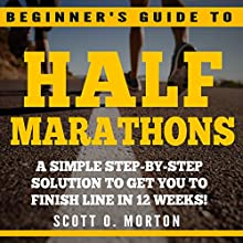 Beginner's Guide to Half Marathons: A Simple Step-By-Step Solution to Get You to the Finish Line in 12 Weeks! Audiobook by Scott O. Morton Narrated by David Leland Horton