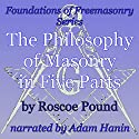 The Philosophy of Masonry in Five Parts: Foundations of Freemasonry Series Audiobook by Roscoe Pound Narrated by Adam Hanin