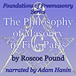 The Philosophy of Masonry in Five Parts : Foundations of Freemasonry Series | Roscoe Pound