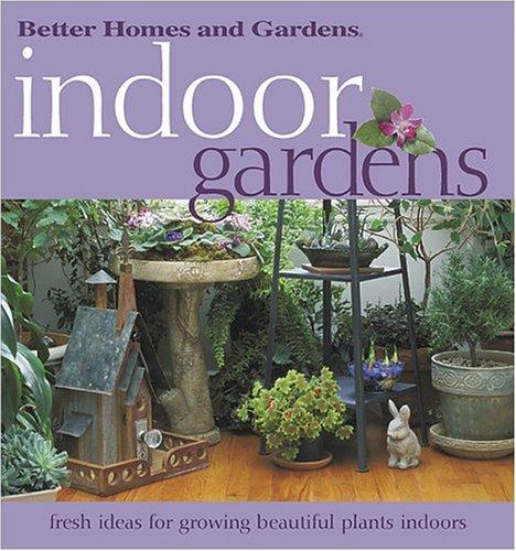 Indoor Gardens: Fresh ideas for growing  beautiful plants indoors (Better Homes & Gardens)
