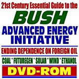 21st Century Essential Guide to the Bush Advanced Energy Initiative, Ending Dependence on Foreign Oil - Coal, FutureGen, Solar, Wind, Ethanol, Biodiesel, Switchgrass (DVD-ROM)