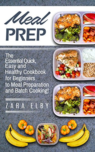 Meal Prep: The Essential Quick, Easy and Healthy Cookbook for Beginners to Meal Preparation and Batch Cooking! (Healthy, Grab and Go, Recipes, Plan, Prep, Clean, Lean, Guide, Simple, Weight Loss) by Zara Elby