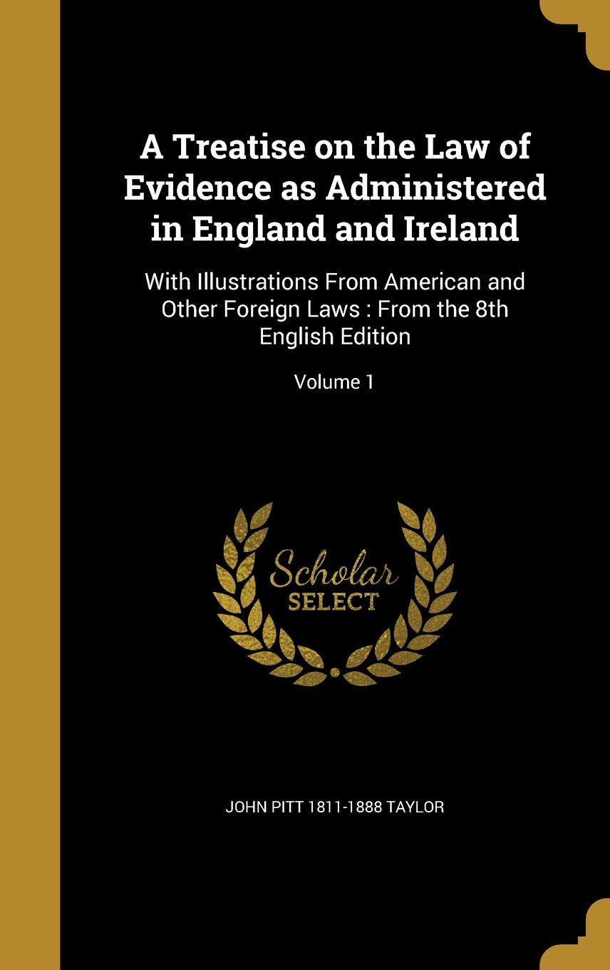 A Treatise on the Law of Evidence as Administered in England and Ireland: With Illustrations from American and Other Foreign Laws: From the 8th English Edition; Volume 1 ebook