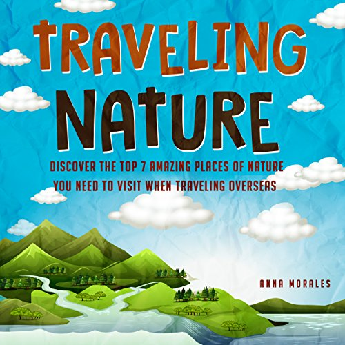 Traveling Nature - Discover the Top 7 Amazing Places of Nature You NEED to Visit when Traveling Overseas (Travel , Traveling, Travel America, Tourists, Tourists Nature, Traveling B