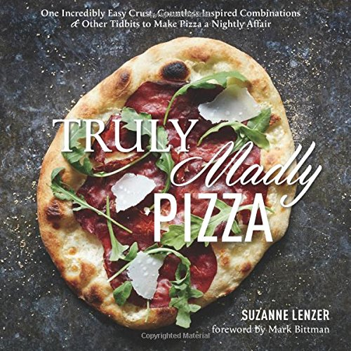 Truly Madly Pizza: One Incredibly Easy Crust, Countless Inspired Combinations & Other Tidbits to Make Pizza a Nightly Affair by Suzanne Lenzer