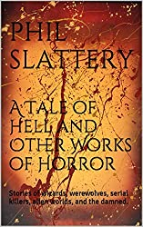 A Tale of Hell and Other Works of Horror: Stories of wizards, werewolves, serial killers, alien worlds, and the damned.