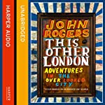 This Other London: Adventures in the Overlooked City | John Rogers