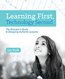 Learning First, Technology Second: The Educator s Guide to Designing Authentic Lessons