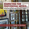 Marketing for Professional Artists: In the Second Decade of the 21st Century Audiobook by Peter K. Worsley Narrated by Maurice R. Cravens II