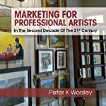 Marketing for Professional Artists: In the Second Decade of the 21st Century | Peter K. Worsley