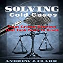 Solving Cold Cases: True Crime Stories That Took Years to Crack Audiobook by Andrew J. Clark Narrated by Charles D. Baker