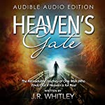 Heaven's Gate : The Remarkable Journey of One Man Who Finds out If Heaven Is for Real  | J.R. Whitley