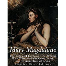 Mary Magdalene: The Life and Legacy of the Woman Who Witnessed the Crucifixion and Resurrection of Jesus
