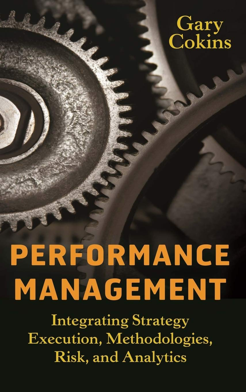 Performance Management : Integrating Strategy Execution, Methodologies, Risk, and Analytics [By Gary Cokins] published on (April, 2009)