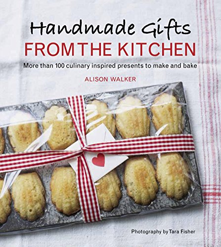 Handmade Gifts from the Kitchen: More than 100 Culinary Inspired Presents to Make and Bake by Alison Walker