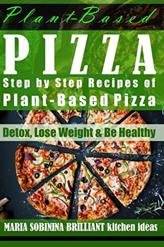 Plant-Based Pizza: Step by Step Recipes of Plant-Based Pizza: Detox, Lose Weight & Be Healthy. (Cookbook: Plant Based Book) by Maria Sobinina
