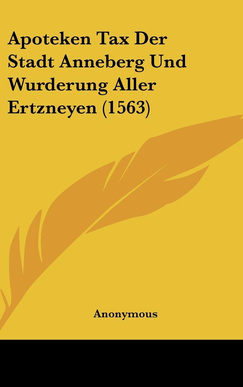 Apoteken Tax Der Stadt Anneberg Und Wurderung Aller Ertzneyen (1563) (German Edition) pdf