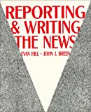 Reporting and Writing the News, Hill, Evan and Breen, John J., 0881333808