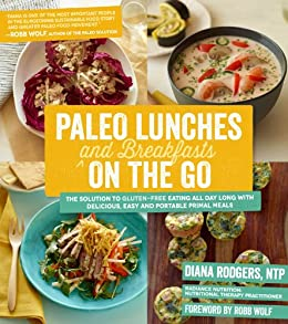 Paleo Lunches and Breakfasts On the Go: The Solution to Gluten-Free Eating All Day Long with Delicious, Easy and Portable Primal Meals by [Rodgers, Diana]