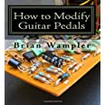How to Modify Guitar Pedals: A complete how-to package for the electronics newbie on how to modify guitar and bass effects pe