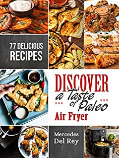 Anti Inflammatory Cure: Discover A Taste of Paleo Air Fryer: 77 Delicious and Simple Recipes For Your Air Fryer. Suitable for Beginners. Roast, Fry, Bake and Grill