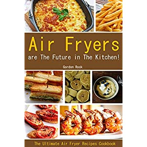 Air Fryers are The Future in The Kitchen!: The Ultimate Air Fryer Recipes Cookbook