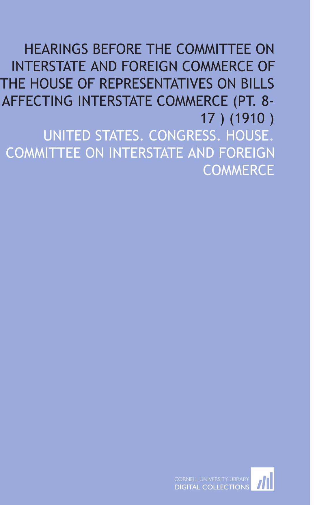 Read Online Hearings Before the Committee on Interstate and Foreign Commerce of the House of Representatives on Bills Affecting Interstate Commerce (Pt. 8-17 ) (1910 ) pdf