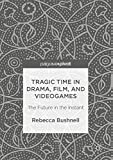 Tragic Time in Drama, Film, and Videogames: The Future in the Instant