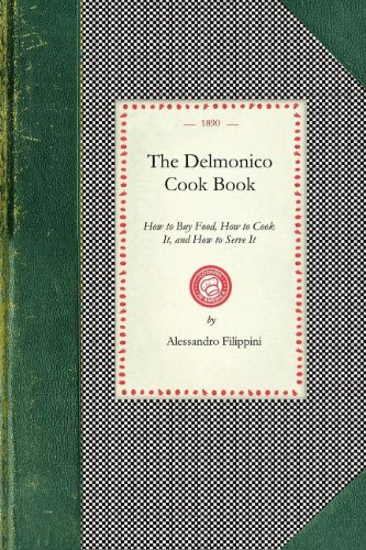 Delmonico Cook Book: How to Buy Food, How to Cook It, and How to Serve It (Cooking in America) by Alessandro Filippini