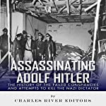 Assassinating Adolf Hitler: The History of the Failed Conspiracies and Attempts to Kill the Nazi Dictator   Charles River Editors