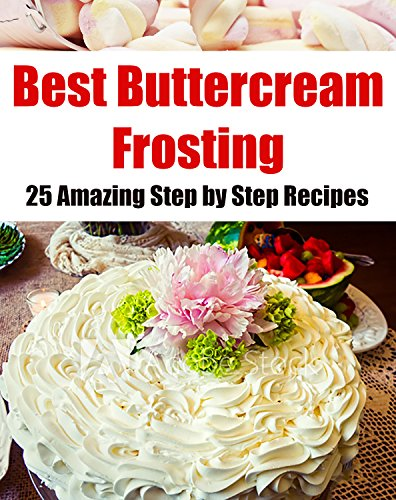 Best Buttercream Frosting: 25 Amazing Step by Step Recipes (Cake Decorating ) by Maria Sobinina