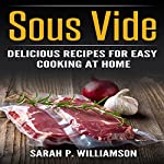 Sous Vide: Delicious Recipes for Easy Cooking at Home: Cooking Through Science, Recipe Book, Modern Meals, Ultimate Guide | Sarah P. Williamson