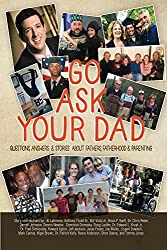 Go Ask Your Dad: Questions, Answers & Stories About Fathers, Fatherhood & Parenting