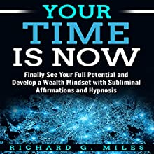 Your Time Is Now: Finally See Your Full Potential and Develop a Wealth Mindset with Subliminal Affirmations and Hypnosis Audiobook by Richard G. Miles Narrated by Infinity Productions