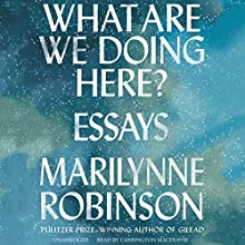 What Are We Doing Here? Audiobook by Marilynne Robinson Narrated by Carrington MacDuffie