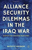 Alliance Security Dilemmas in the Iraq War : German and Japanese Responses, Ishibashi, Natsuyo, 0230337333
