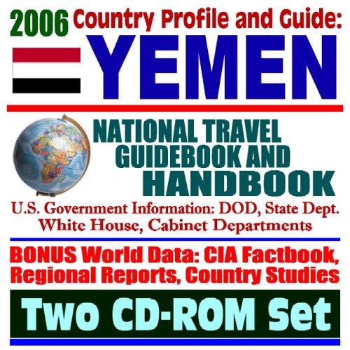 2006 Country Profile and Guide to Yemen: National Travel Guidebook and Handbook--Trade and Business, War on Terrorism, Attack on the USS Cole, Horn of Africa Task Force, USAID (Two CD-ROM Set)