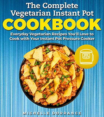 The Complete Vegetarian Instant Pot Cookbook: Everyday Vegetarian Recipes You'll Love to Cook with Your Instant Pot Pressure Cooker (Vegetarian Cookbook, Instant Pot Cookbook) by Michelle Dorrance, Elizabeth Garner PhD RDN CSSD