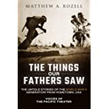 The Things Our Fathers Saw: The Untold Stories of the World War II Generation from Hometown, USA-Voices of the Pacific Theate