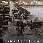 The Yom Kippur War: The History and Legacy of the 1973 Arab-Israeli War and Its Impact on the Middle East Peace Process | Charles River Editors