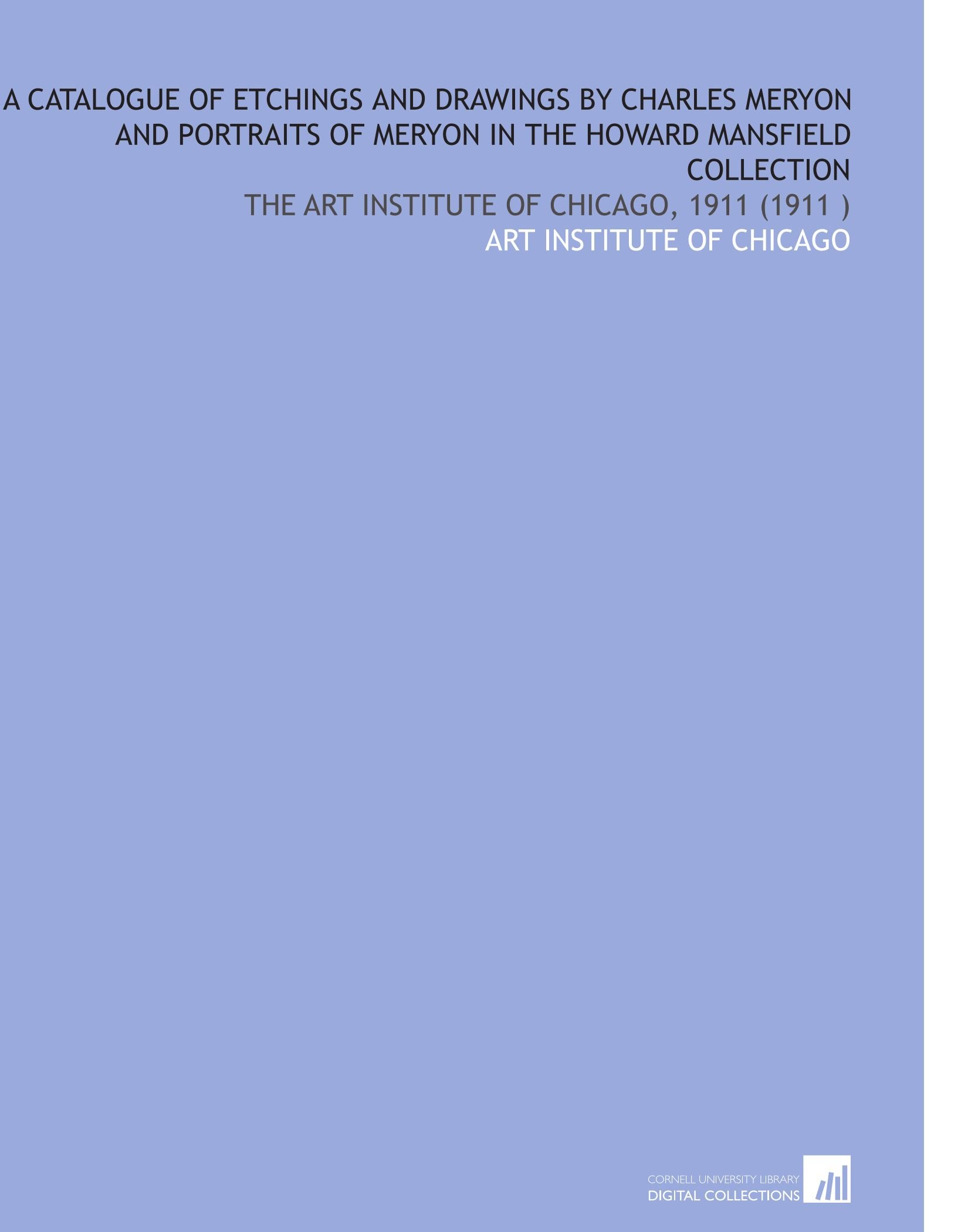 Download A Catalogue of Etchings and Drawings by Charles Meryon and Portraits of Meryon in the Howard Mansfield Collection: The Art Institute of Chicago, 1911 (1911 ) PDF